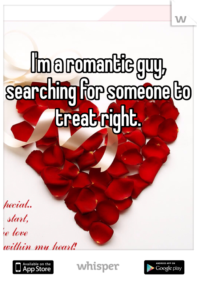 I'm a romantic guy, searching for someone to treat right.