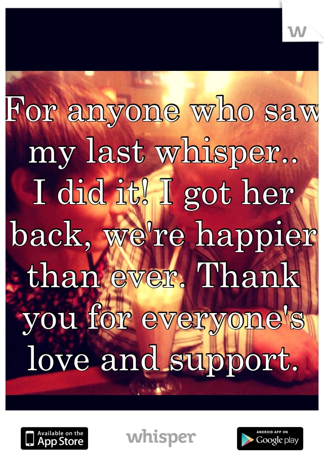 For anyone who saw my last whisper.. I did it! I got her back, we're happier than ever. Thank you for everyone's love and support.