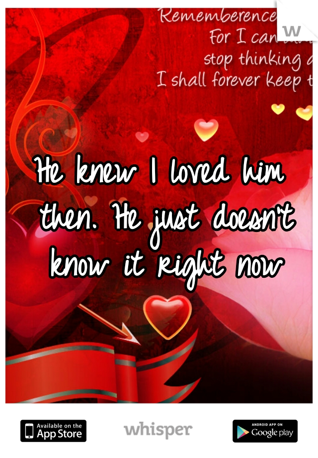 He knew I loved him then. He just doesn't know it right now