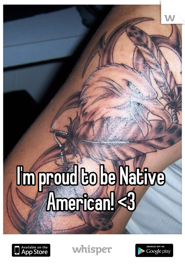 I'm proud to be Native American! <3