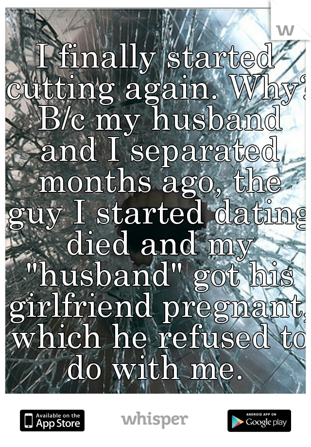 "I finally started cutting again. Why? B/c my husband and I separated months ago, the guy I started dating died and my ""husband"" got his girlfriend pregnant, which he refused to do with me."