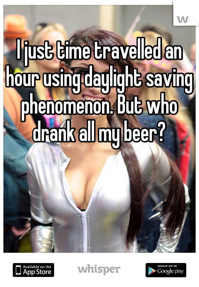 I just time travelled an hour using daylight saving phenomenon. But who drank all my beer?