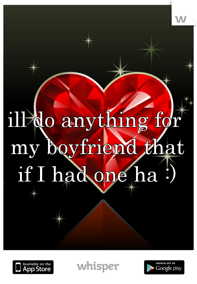 ill do anything for my boyfriend that if I had one ha :)