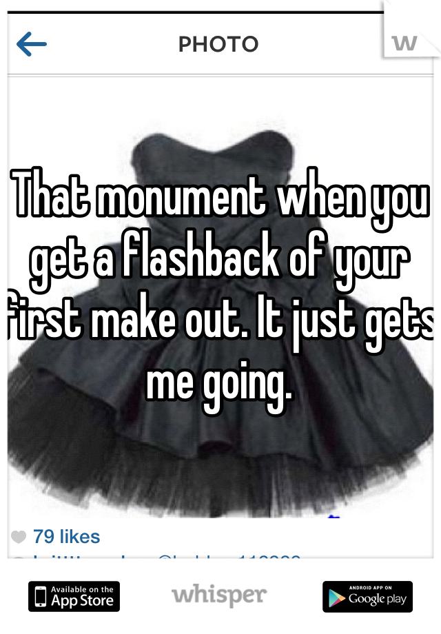 That monument when you get a flashback of your first make out. It just gets me going.