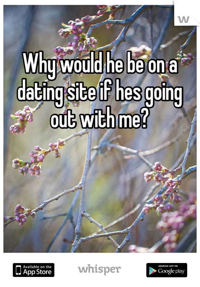 Why would he be on a dating site if hes going out with me?