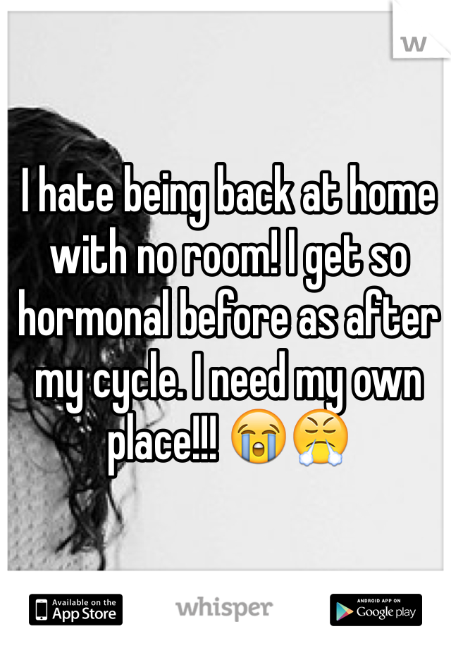 I hate being back at home with no room! I get so hormonal before as after my cycle. I need my own place!!! 😭😤