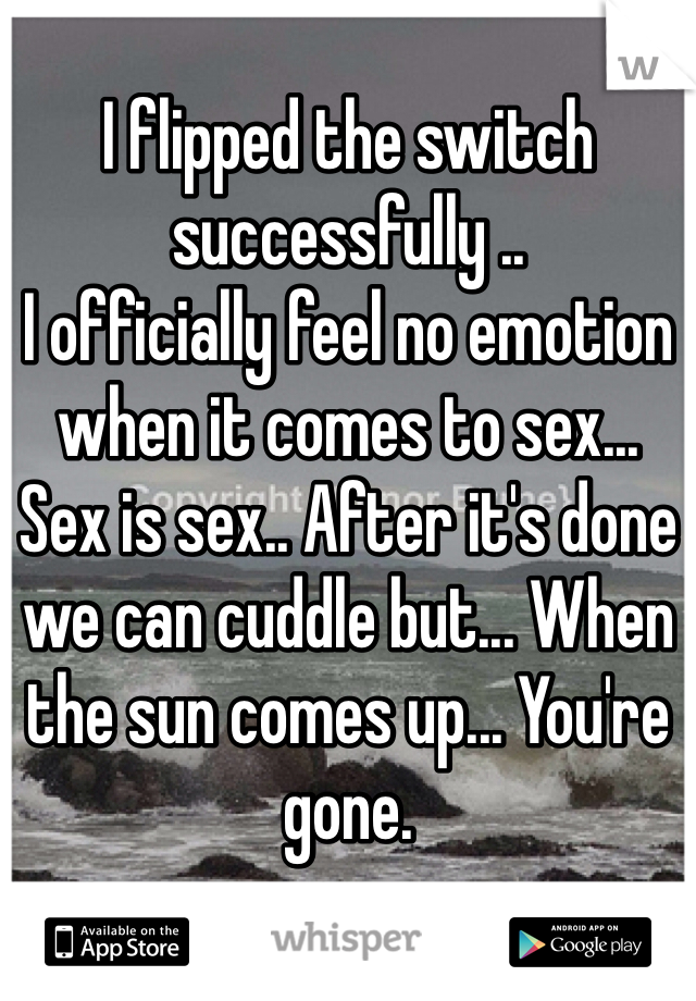 I flipped the switch successfully .. I officially feel no emotion when it comes to sex...  Sex is sex.. After it's done we can cuddle but... When the sun comes up... You're gone.