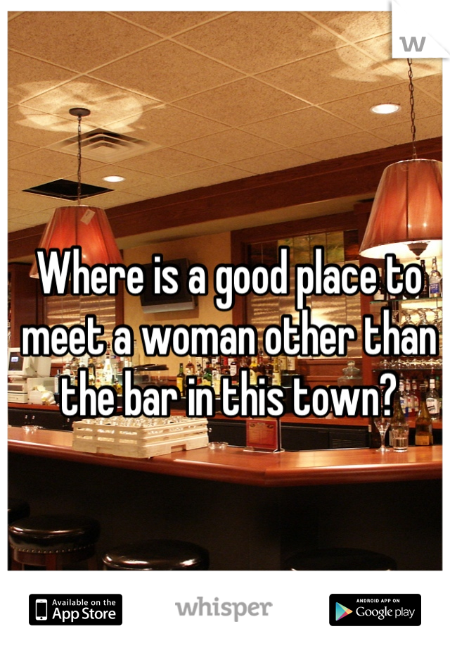 Where is a good place to meet a woman other than the bar in this town?