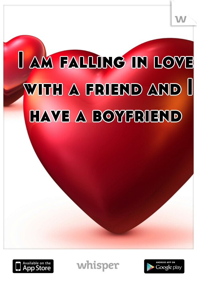 I am falling in love with a friend and I have a boyfriend