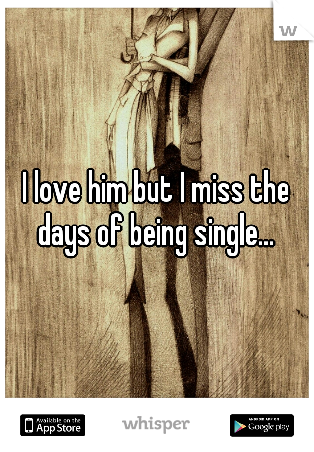 I love him but I miss the days of being single...
