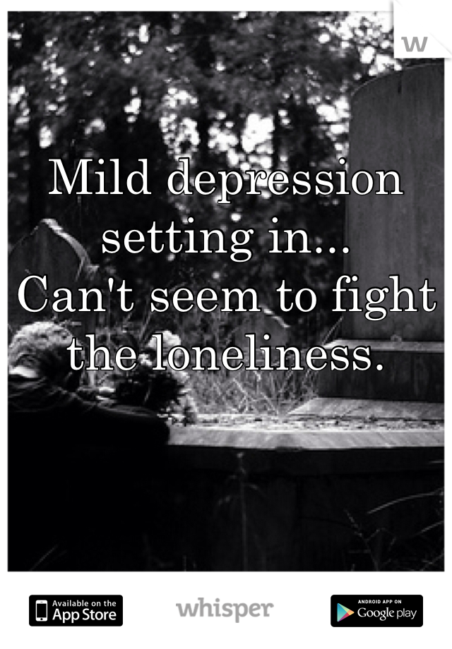 Mild depression setting in... Can't seem to fight the loneliness.