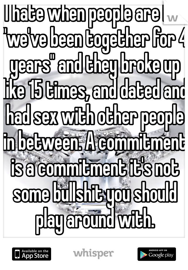 "I hate when people are like ""we've been together for 4 years"" and they broke up like 15 times, and dated and had sex with other people in between. A commitment is a commitment it's not some bullshit you should play around with."