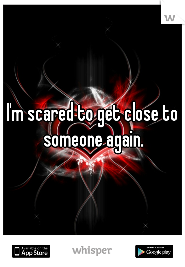 I'm scared to get close to someone again.