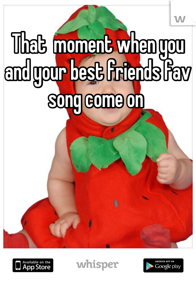 That  moment when you and your best friends fav song come on