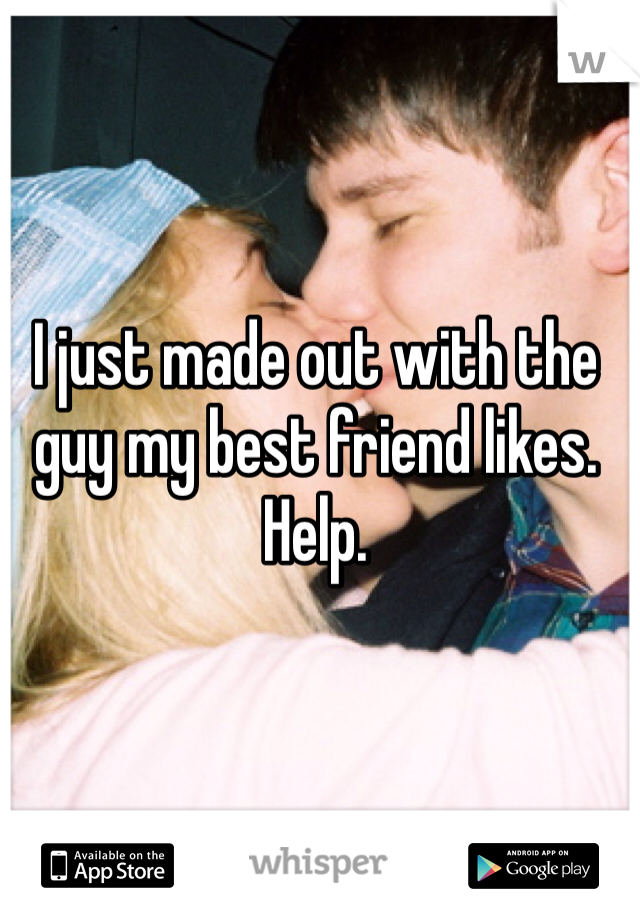 I just made out with the guy my best friend likes. Help.