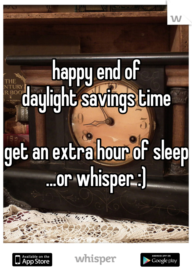 happy end of daylight savings time  get an extra hour of sleep ...or whisper :)