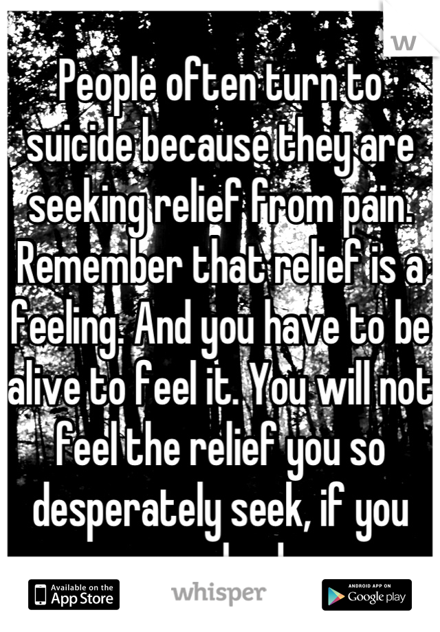 People often turn to suicide because they are seeking relief from pain. Remember that relief is a feeling. And you have to be alive to feel it. You will not feel the relief you so desperately seek, if you are dead.