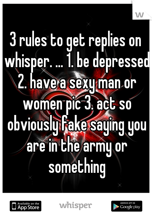 3 rules to get replies on whisper. ... 1. be depressed 2. have a sexy man or women pic 3. act so obviously fake saying you are in the army or something
