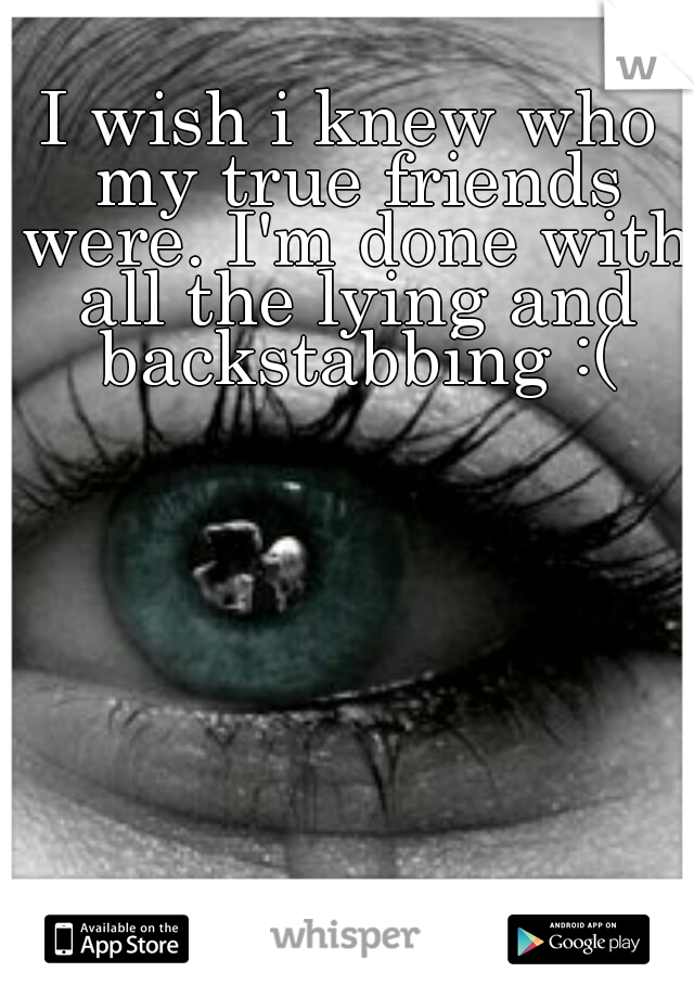 I wish i knew who my true friends were. I'm done with all the lying and backstabbing :(