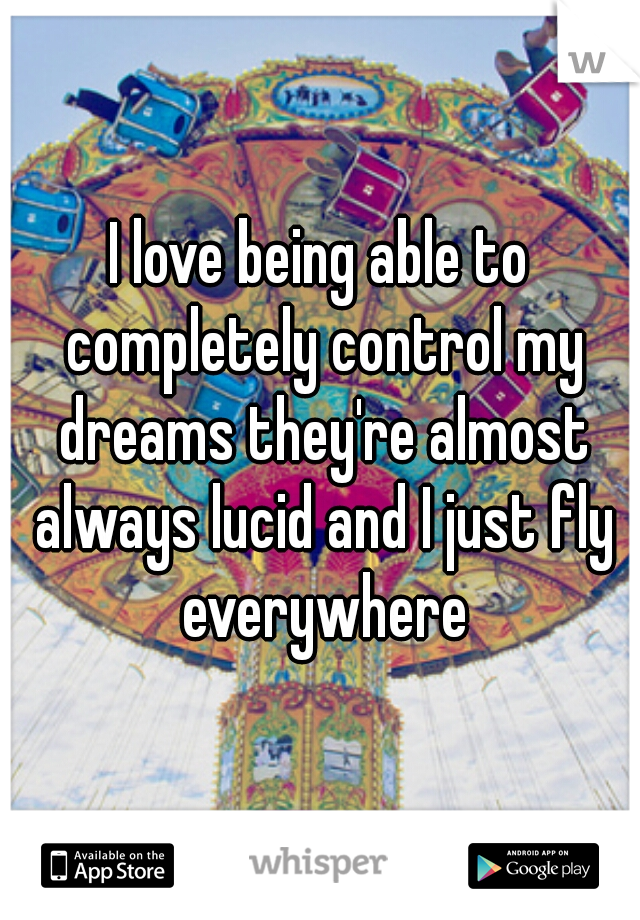 I love being able to completely control my dreams they're almost always lucid and I just fly everywhere