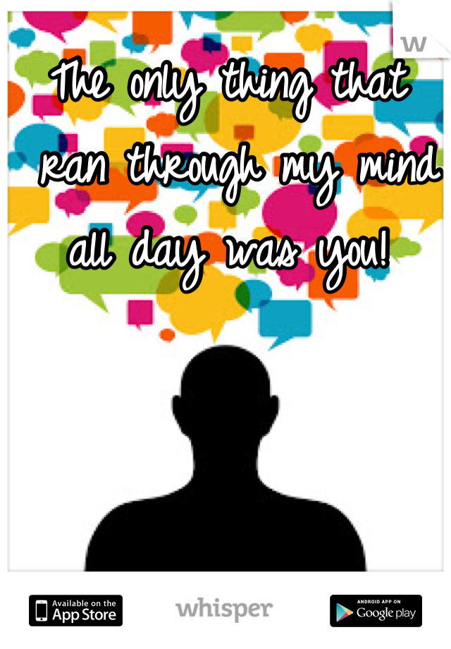 The only thing that  ran through my mind  all day was you!