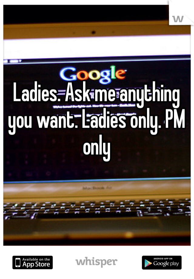 Ladies. Ask me anything you want. Ladies only. PM only