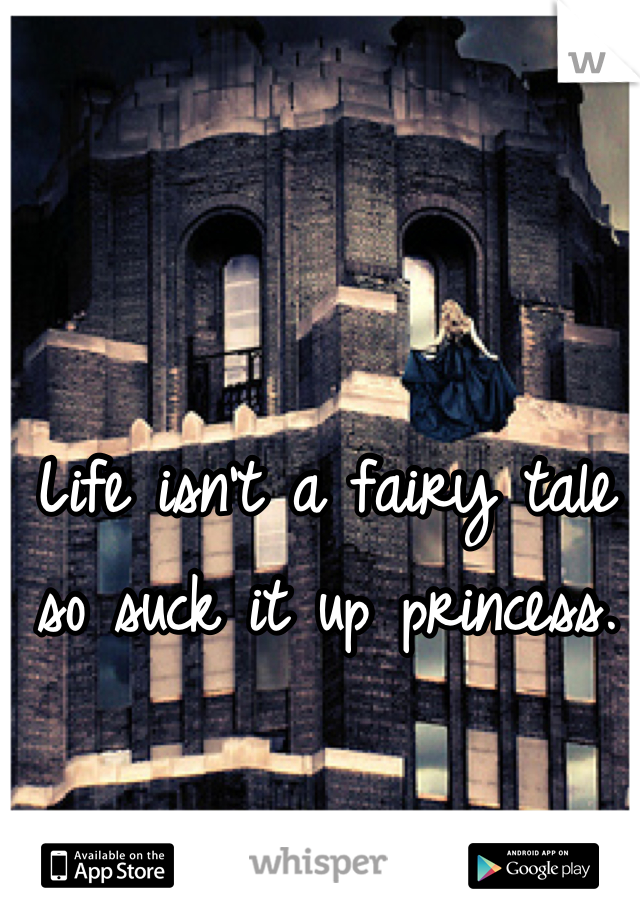 Life isn't a fairy tale so suck it up princess.