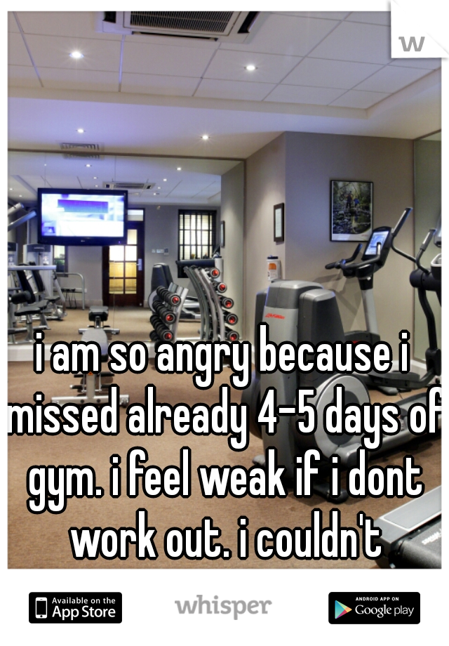 i am so angry because i missed already 4-5 days of gym. i feel weak if i dont work out. i couldn't because of school(