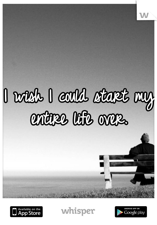 I wish I could start my entire life over.