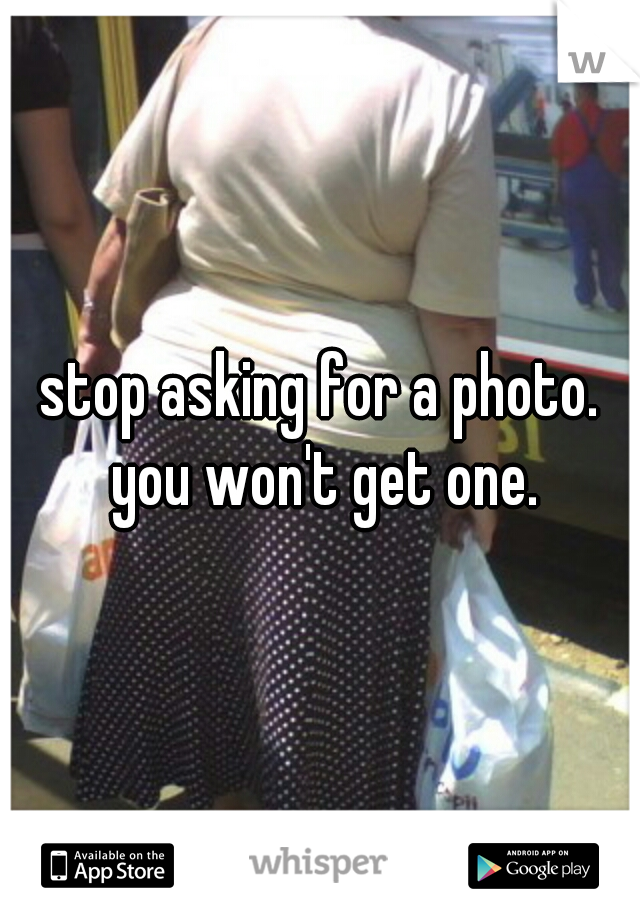 stop asking for a photo. you won't get one.
