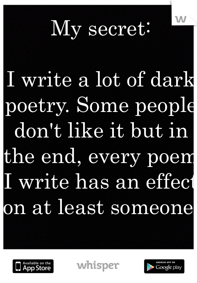 My secret:  I write a lot of dark poetry. Some people don't like it but in the end, every poem I write has an effect on at least someone.