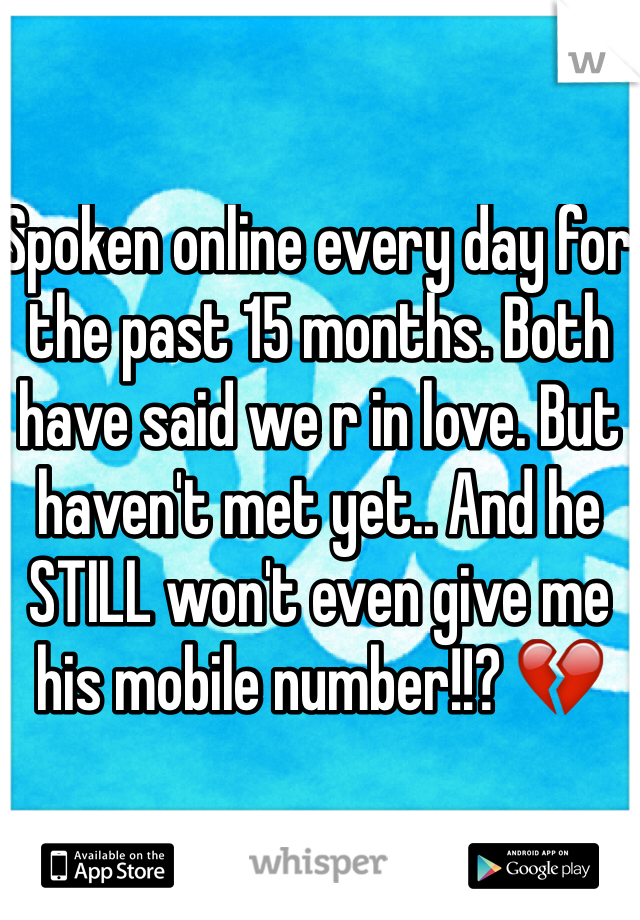 Spoken online every day for the past 15 months. Both have said we r in love. But haven't met yet.. And he STILL won't even give me his mobile number!!? 💔