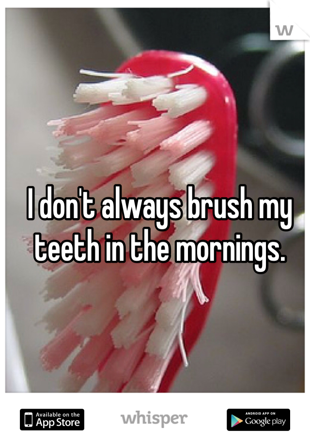 I don't always brush my teeth in the mornings.