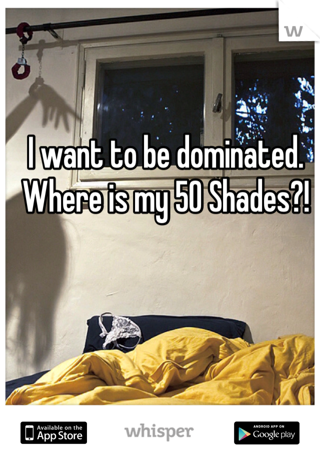 I want to be dominated. Where is my 50 Shades?!
