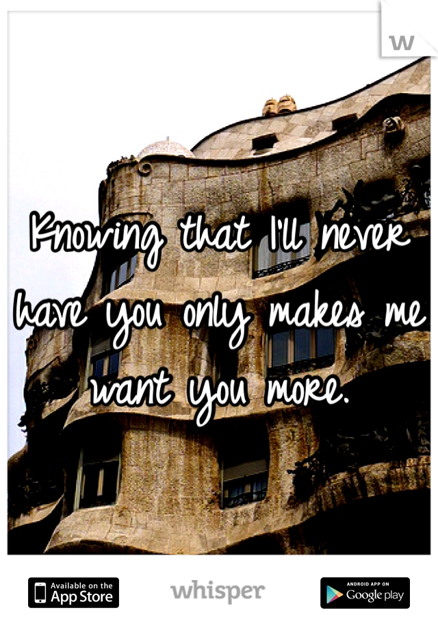Knowing that I'll never have you only makes me want you more.