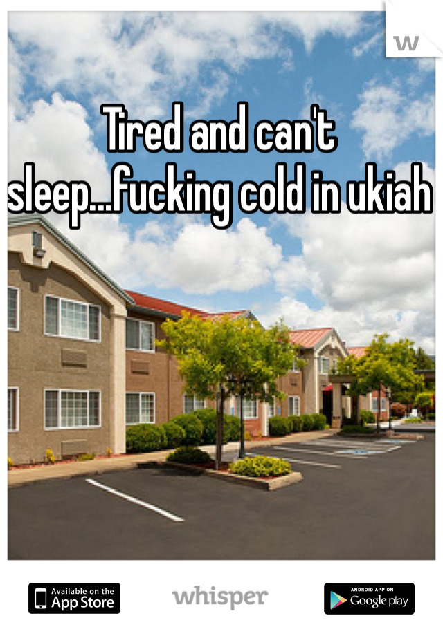 Tired and can't sleep...fucking cold in ukiah