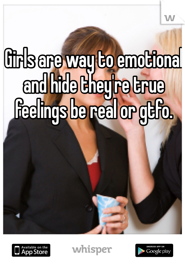 Girls are way to emotional and hide they're true feelings be real or gtfo.