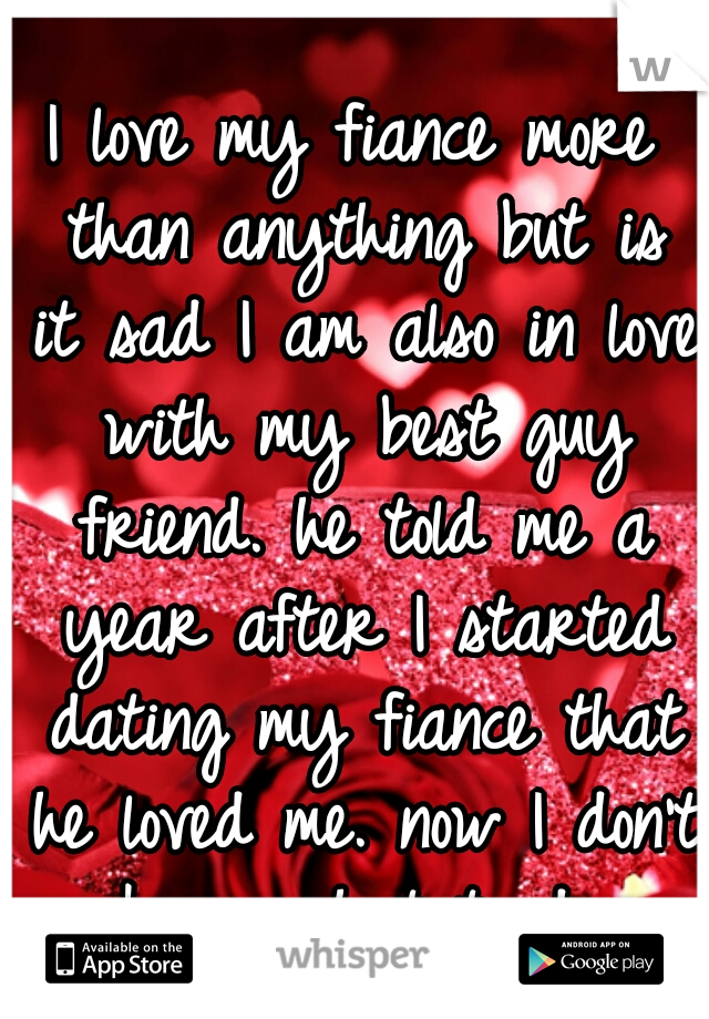 I love my fiance more than anything but is it sad I am also in love with my best guy friend. he told me a year after I started dating my fiance that he loved me. now I don't know what to do.