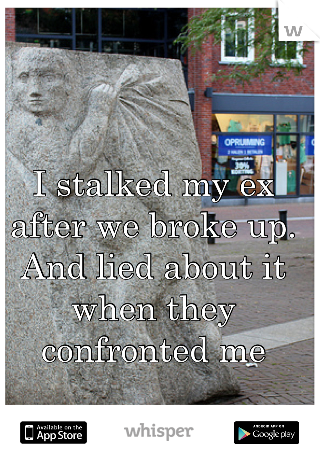 I stalked my ex after we broke up. And lied about it when they confronted me