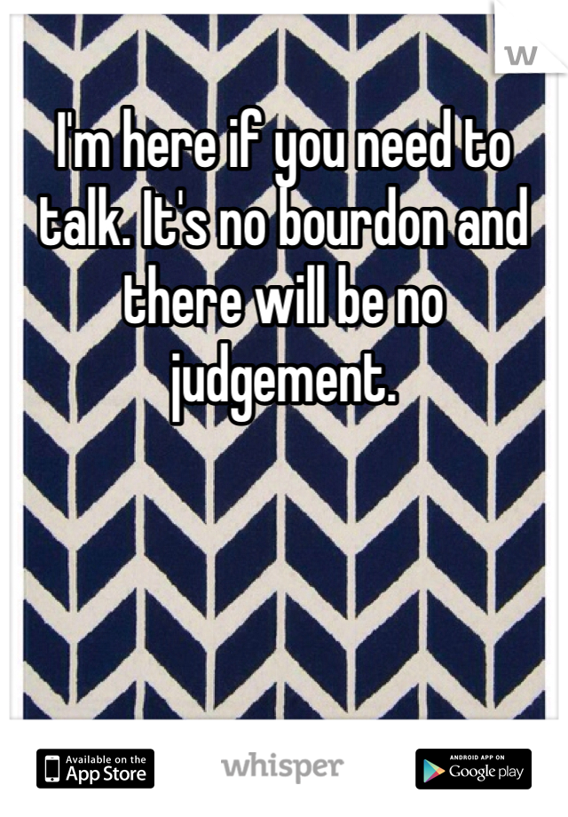 I'm here if you need to talk. It's no bourdon and there will be no judgement.
