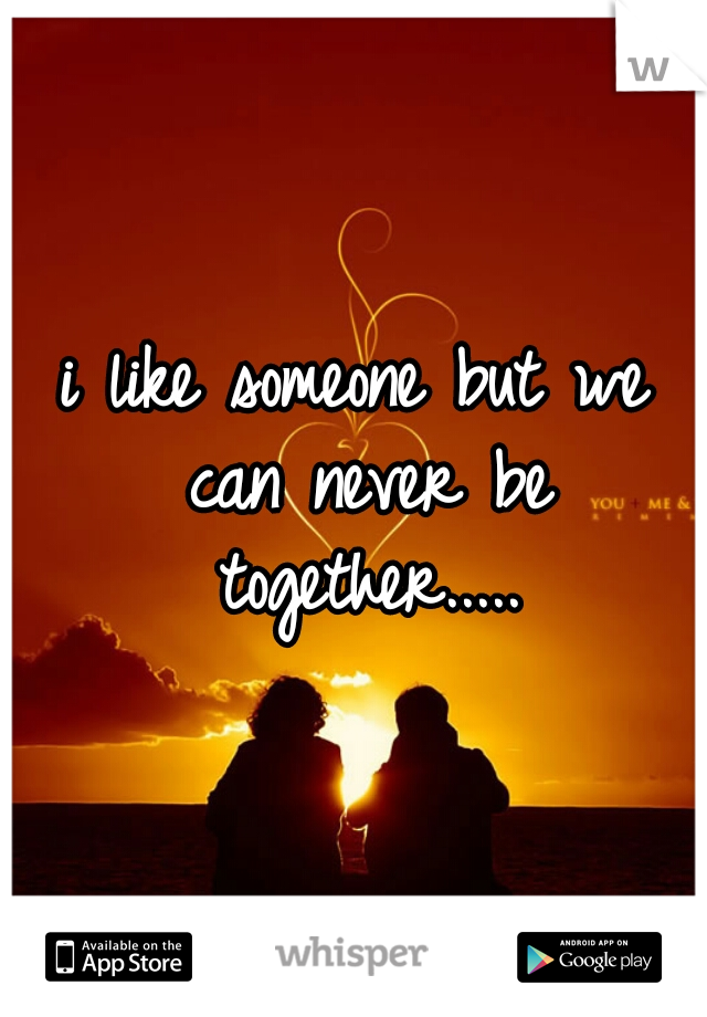 i like someone but we can never be together.....