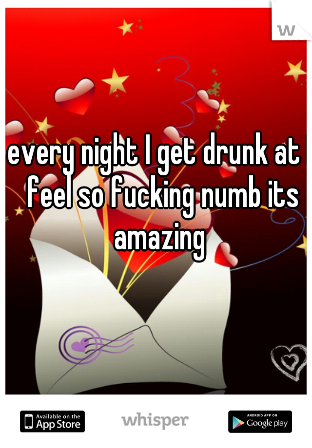every night I get drunk at I feel so fucking numb its amazing