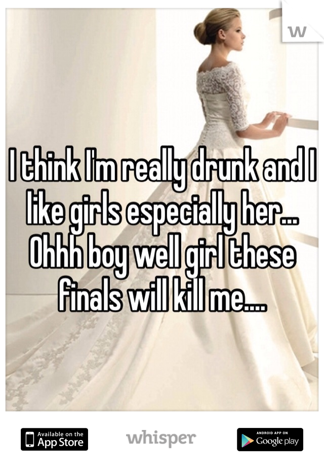 I think I'm really drunk and I like girls especially her... Ohhh boy well girl these finals will kill me....