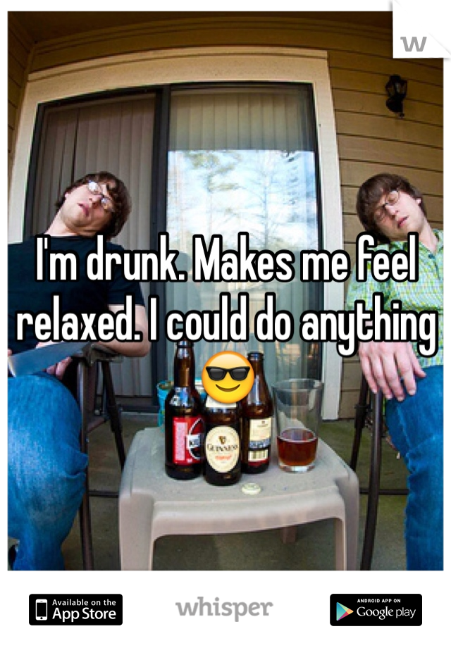 I'm drunk. Makes me feel relaxed. I could do anything 😎