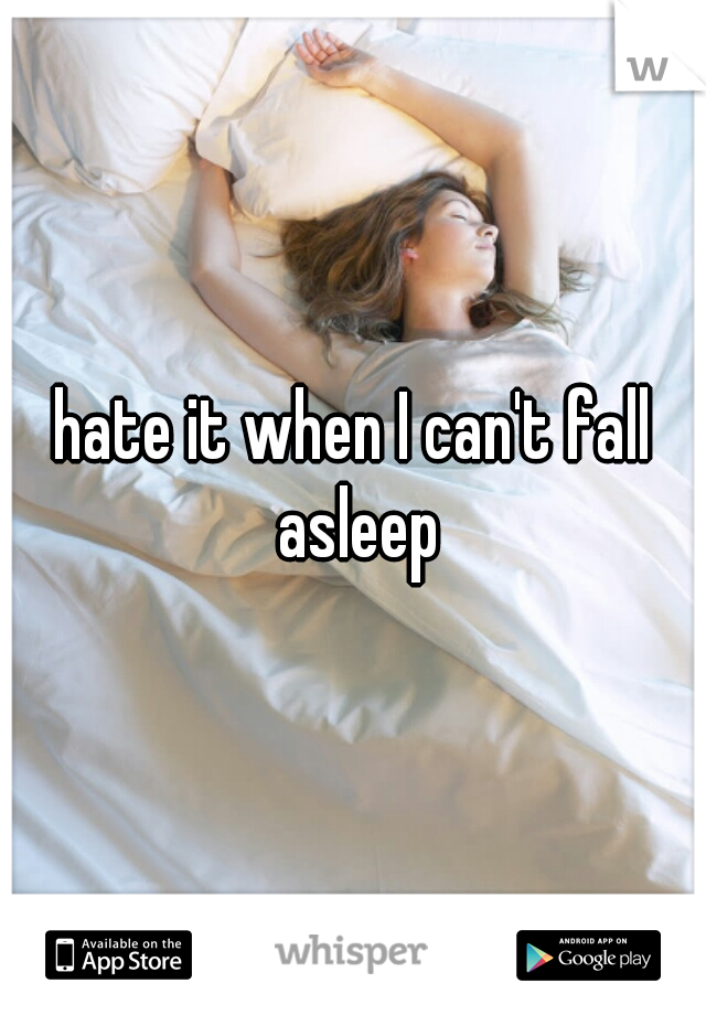 hate it when I can't fall asleep