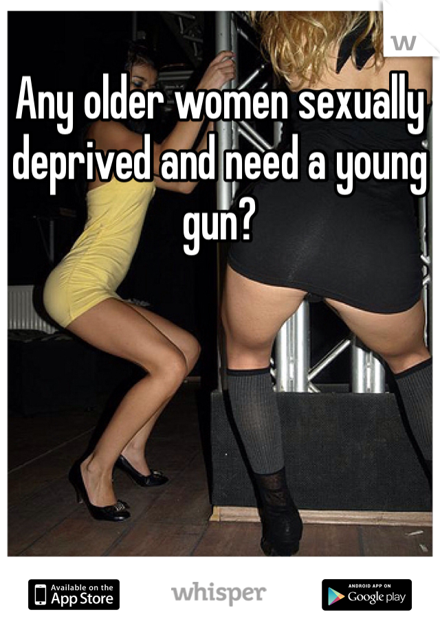 Any older women sexually deprived and need a young gun?