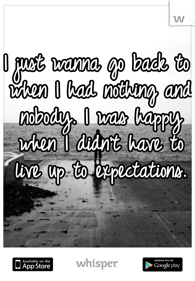 I just wanna go back to when I had nothing and nobody. I was happy when I didn't have to live up to expectations.
