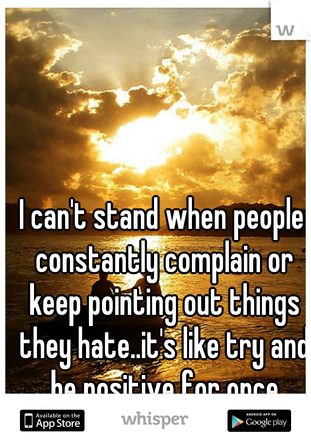I can't stand when people constantly complain or keep pointing out things they hate..it's like try and be positive for once please!