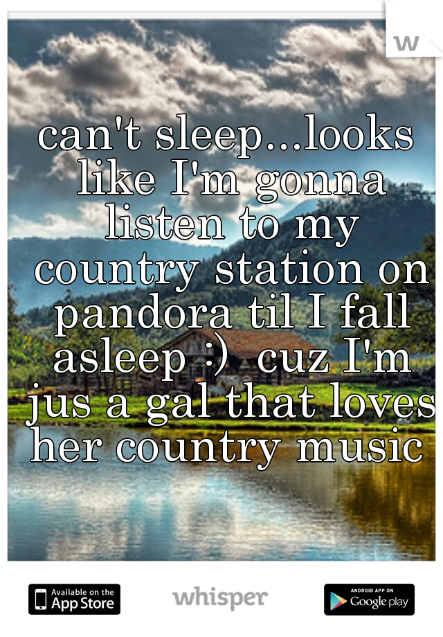 can't sleep...looks like I'm gonna listen to my country station on pandora til I fall asleep :)  cuz I'm jus a gal that loves her country music