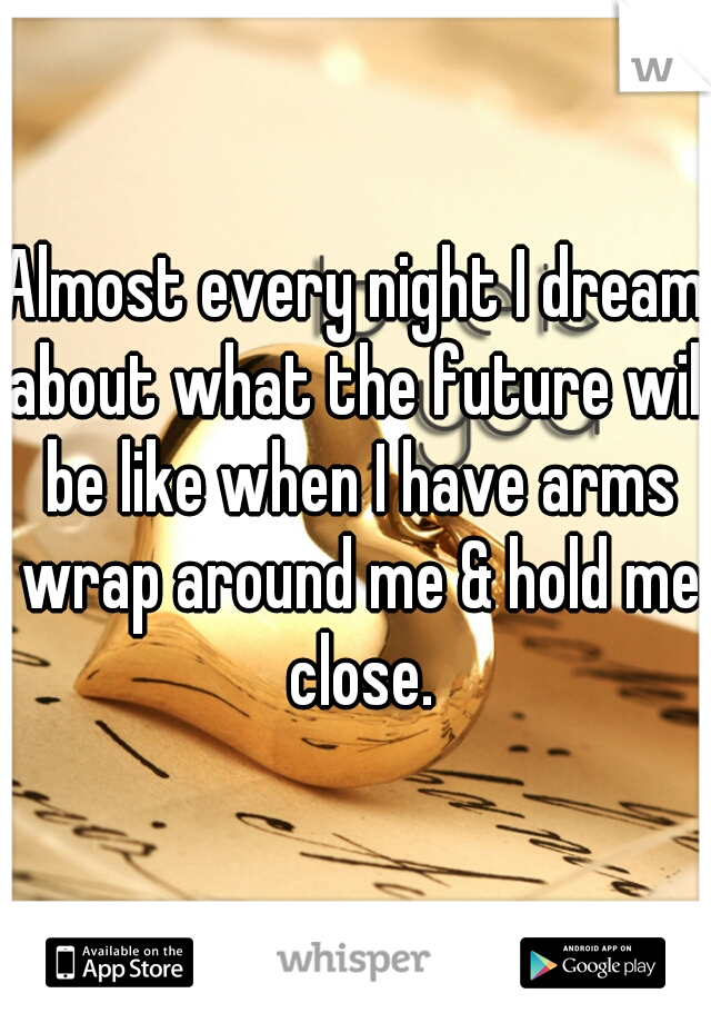 Almost every night I dream about what the future will be like when I have arms wrap around me & hold me close.